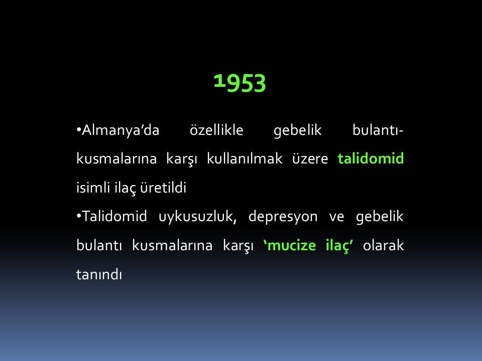 1953 Almanya'da özellikle gebelik bulantı- kusmalarına karşı kullanılmak üzere talidomid isimli ilaç üretildi Talidomid uykusuzluk, depresyon ve gebelik bulantı kusmalarına karşı 'mucize ilaç' olarak tanındı