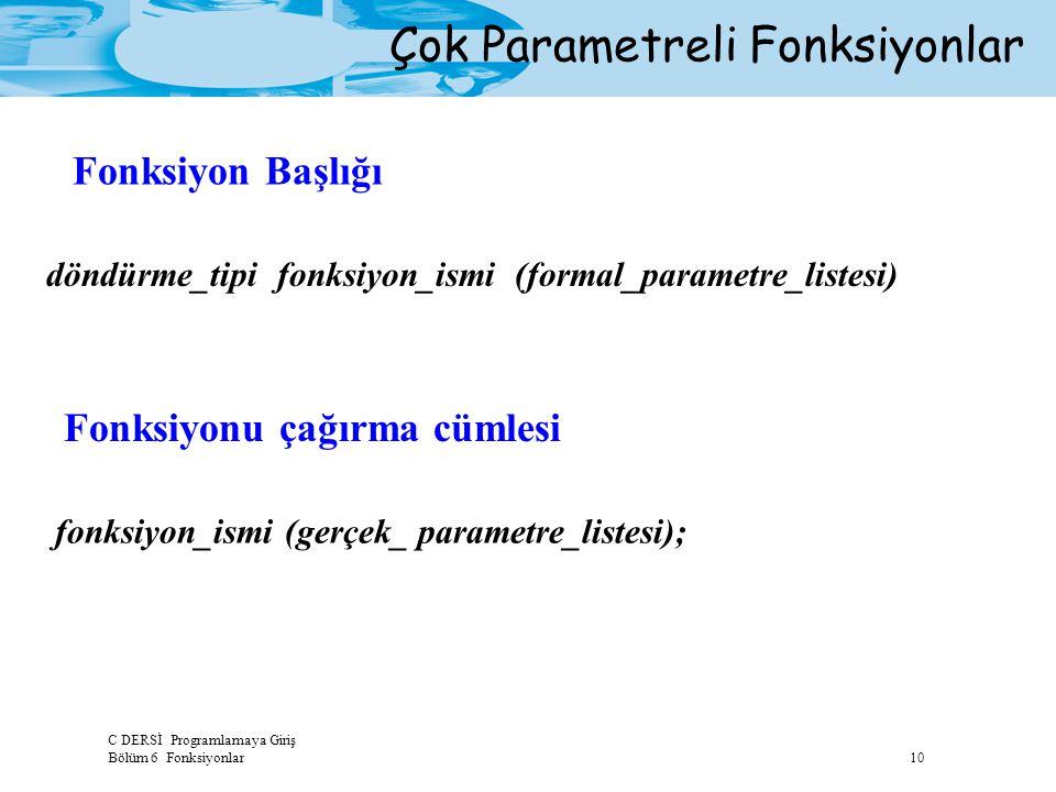 C DERSİ Programlamaya Giriş Bölüm 6 Fonksiyonlar 10 Çok Parametreli Fonksiyonlar döndürme_tipi fonksiyon_ismi (formal_parametre_listesi) Fonksiyonu ça