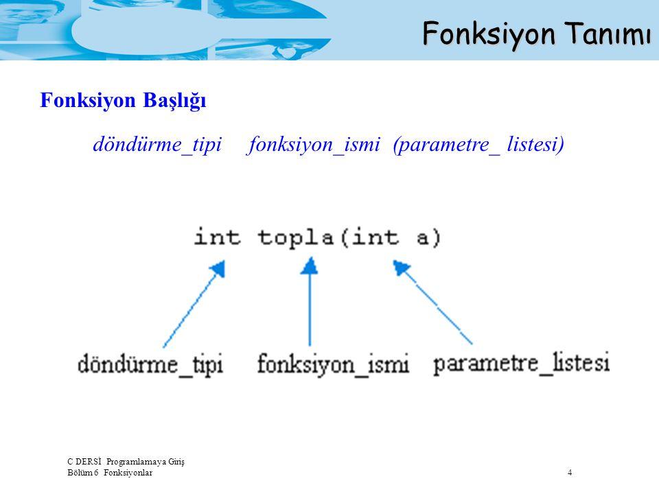 C DERSİ Programlamaya Giriş Bölüm 6 Fonksiyonlar 4 Fonksiyon Tanımı döndürme_tipi fonksiyon_ismi (parametre_ listesi) Fonksiyon Başlığı