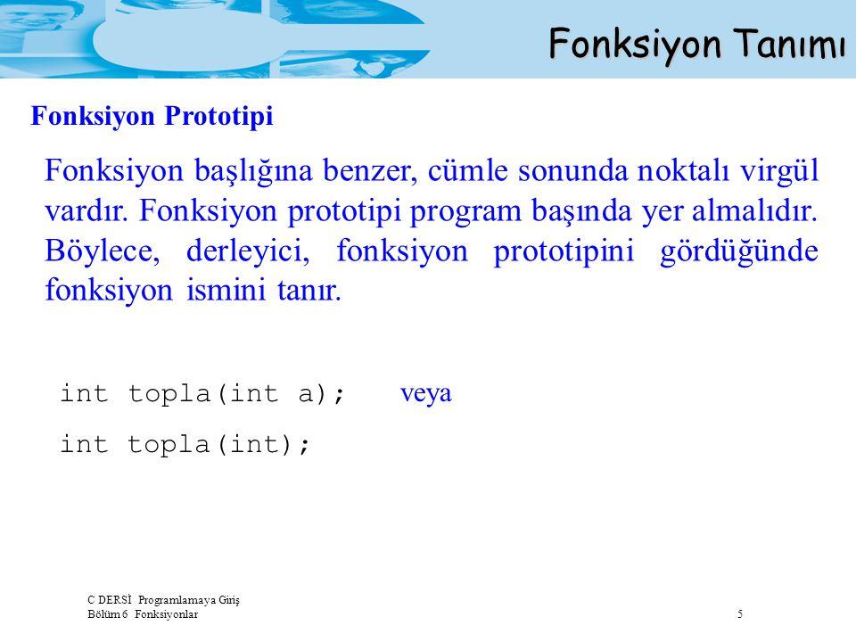 C DERSİ Programlamaya Giriş Bölüm 6 Fonksiyonlar 5 Fonksiyon Tanımı Fonksiyon başlığına benzer, cümle sonunda noktalı virgül vardır. Fonksiyon prototi