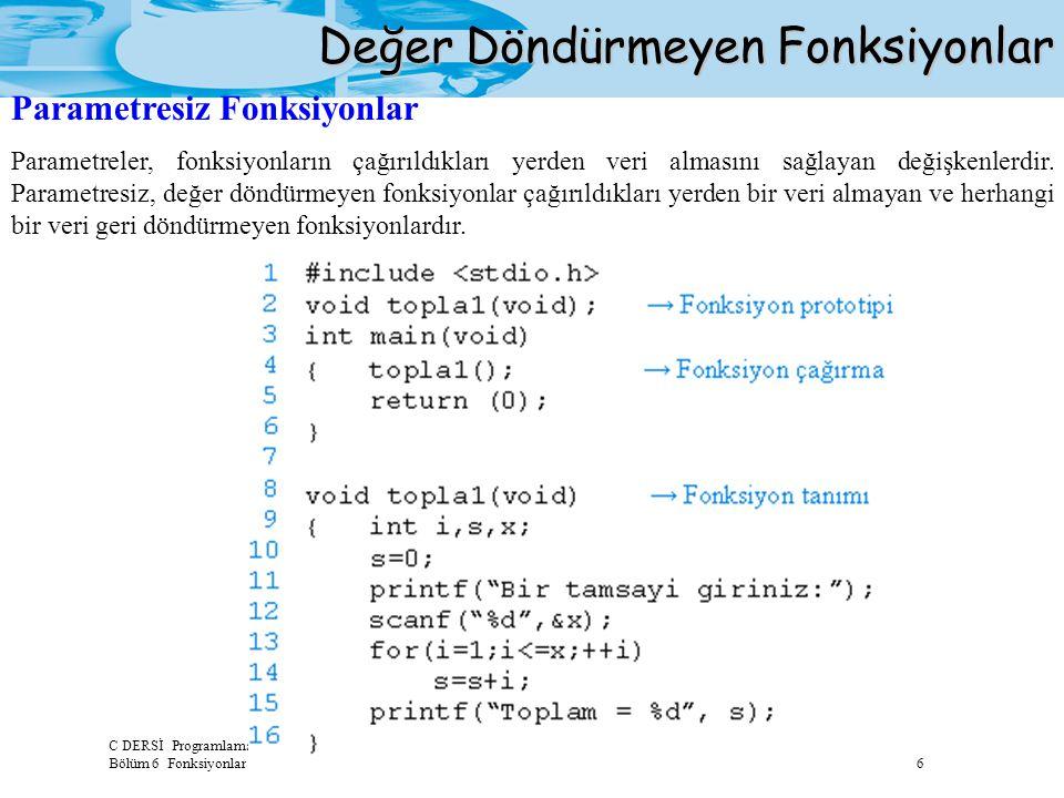 C DERSİ Programlamaya Giriş Bölüm 6 Fonksiyonlar 6 Değer Döndürmeyen Fonksiyonlar Parametresiz Fonksiyonlar Parametreler, fonksiyonların çağırıldıklar