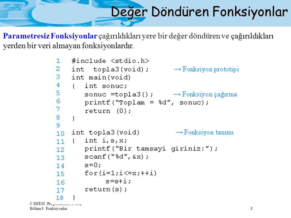 C DERSİ Programlamaya Giriş Bölüm 6 Fonksiyonlar 8 Değer Döndüren Fonksiyonlar çağırıldıkları yerden bir veri almayan fonksiyonlardır. Parametresiz Fo