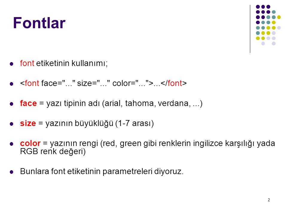 2 Fontlar font etiketinin kullanımı;... face = yazı tipinin adı (arial, tahoma, verdana,...) size = yazının büyüklüğü (1-7 arası) color = yazının reng