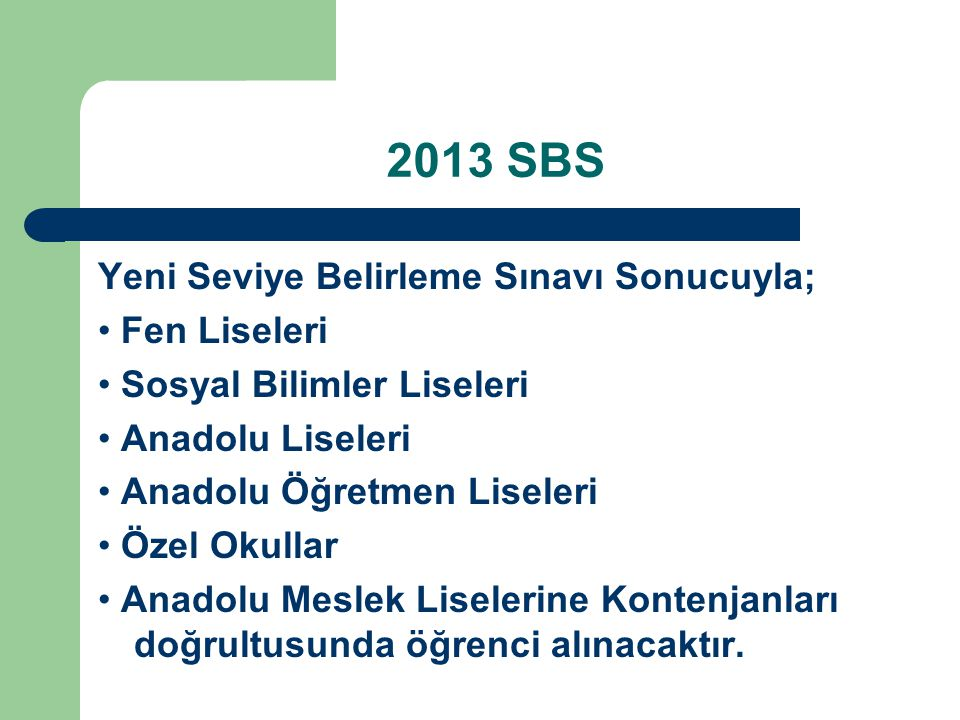 2013 SBS Yeni Seviye Belirleme Sınavı Sonucuyla; Fen Liseleri Sosyal Bilimler Liseleri Anadolu Liseleri Anadolu Öğretmen Liseleri Özel Okullar Anadolu Meslek Liselerine Kontenjanları doğrultusunda öğrenci alınacaktır.
