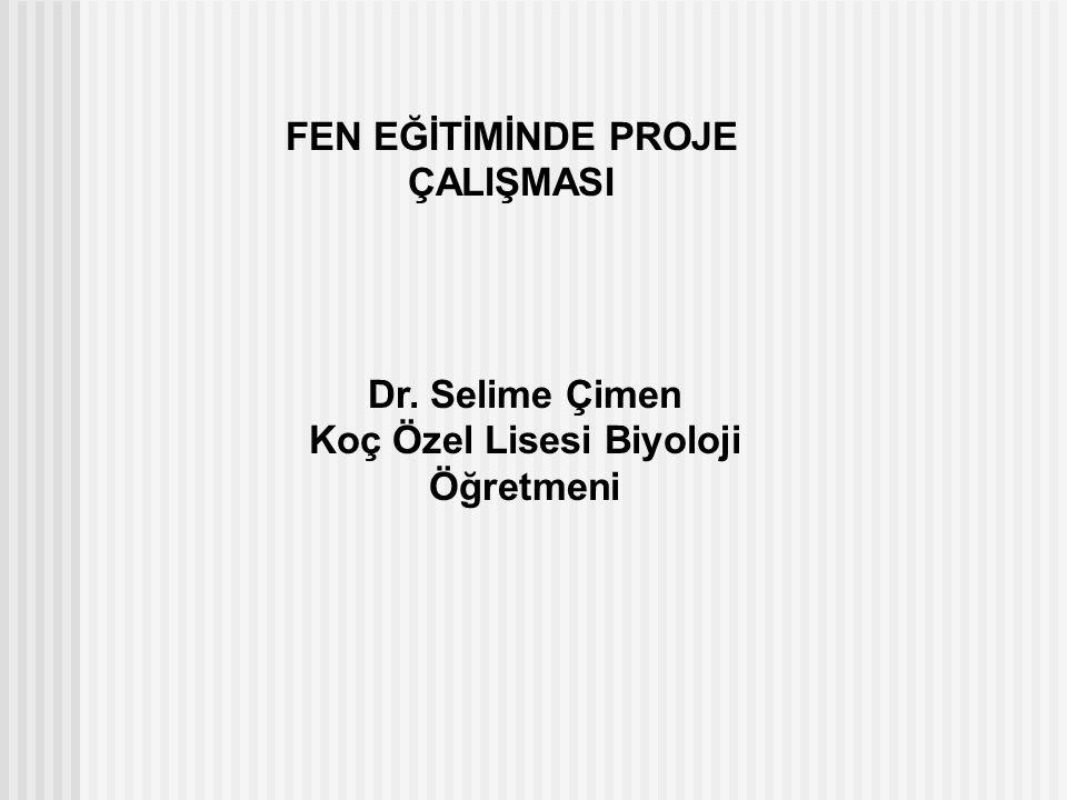 FEN EĞİTİMİNDE PROJE ÇALIŞMASI Dr. Selime Çimen Koç Özel Lisesi Biyoloji Öğretmeni