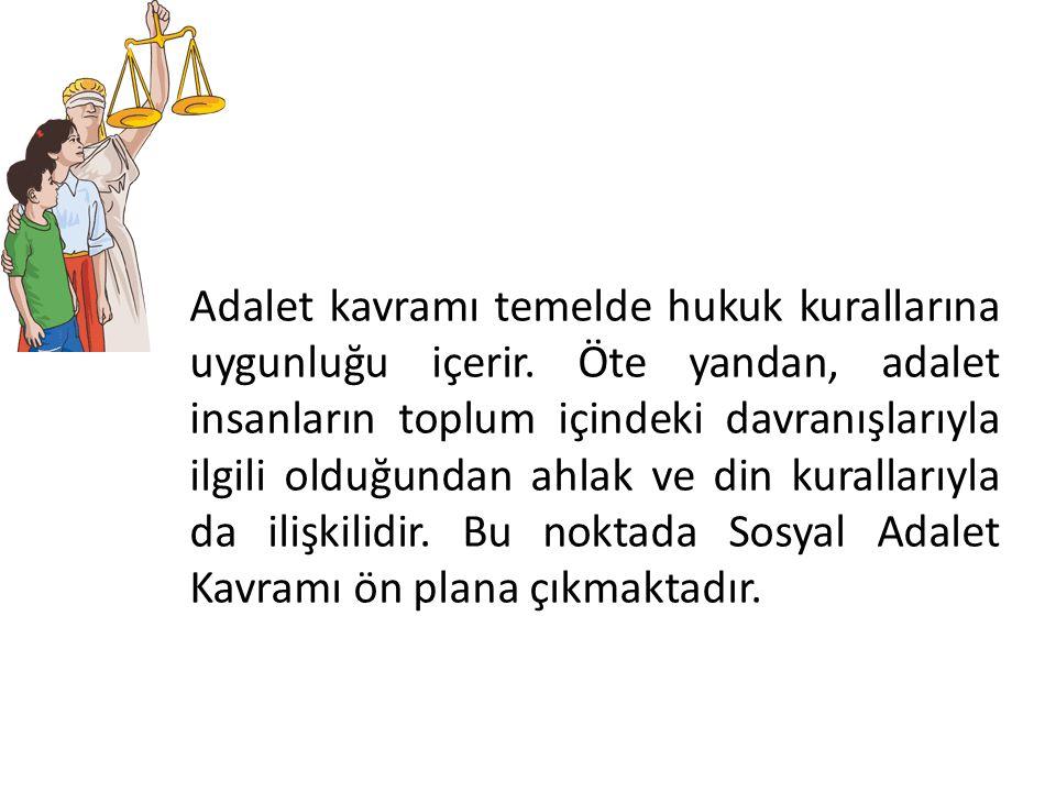 Adalet kavramı temelde hukuk kurallarına uygunluğu içerir. Öte yandan, adalet insanların toplum içindeki davranışlarıyla ilgili olduğundan ahlak ve di