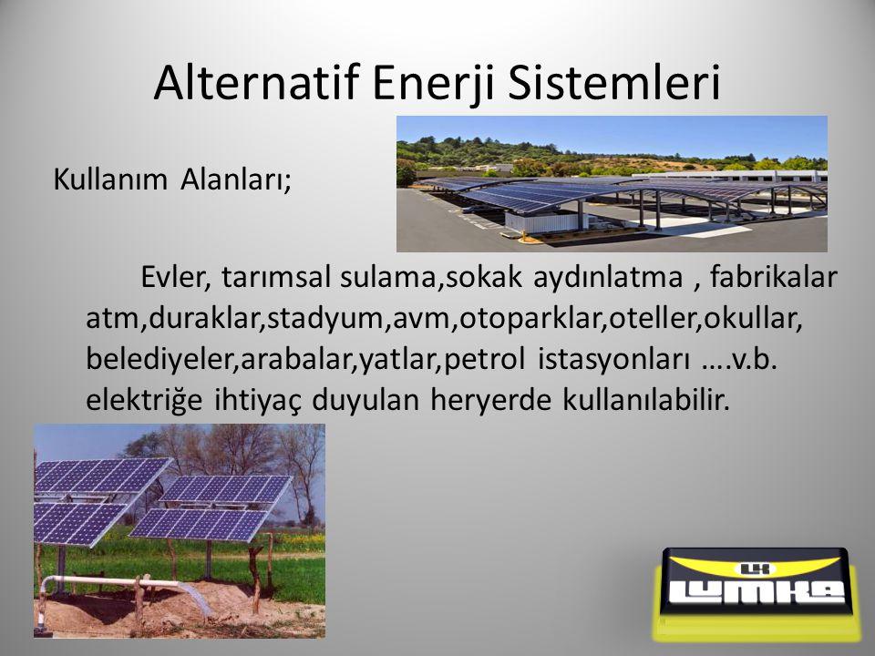 Alternatif Enerji Sistemleri Kullanım Alanları; Evler, tarımsal sulama,sokak aydınlatma, fabrikalar atm,duraklar,stadyum,avm,otoparklar,oteller,okullar, belediyeler,arabalar,yatlar,petrol istasyonları ….v.b.