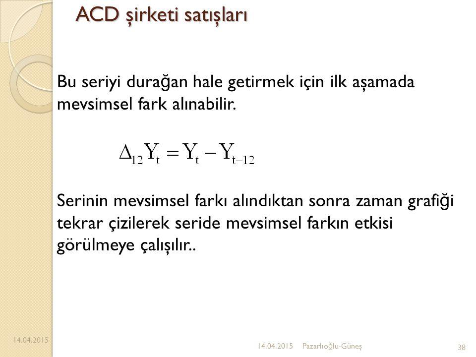 ACD şirketi satışları 14.04.2015 38 14.04.2015Pazarlıo ğ lu-Güneş Bu seriyi dura ğ an hale getirmek için ilk aşamada mevsimsel fark alınabilir. Serini