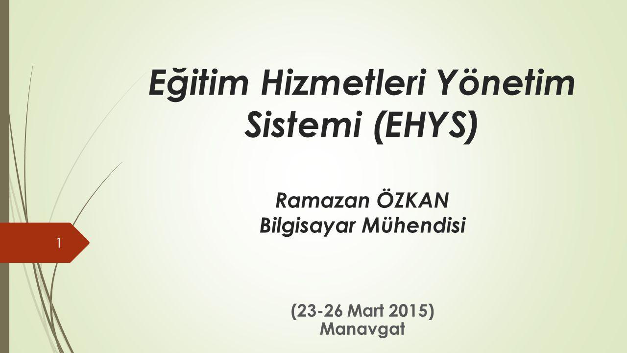 Eğitim Hizmetleri Yönetim Sistemi (EHYS) Ramazan ÖZKAN Bilgisayar Mühendisi (23-26 Mart 2015) Manavgat 1