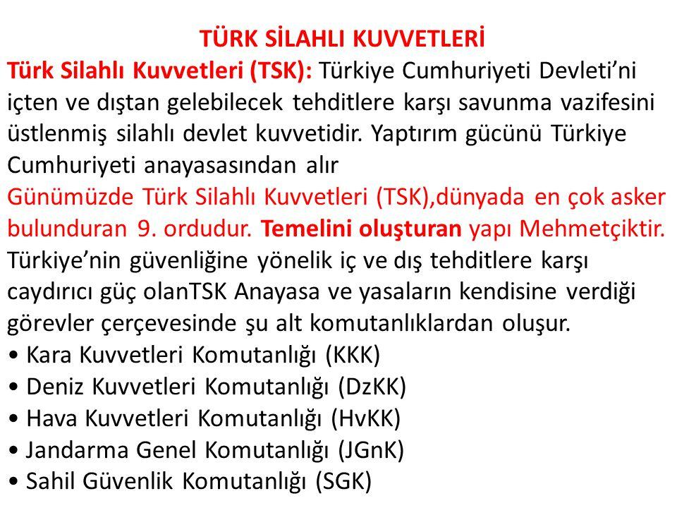 TÜRK SİLAHLI KUVVETLERİ Türk Silahlı Kuvvetleri (TSK): Türkiye Cumhuriyeti Devleti'ni içten ve dıştan gelebilecek tehditlere karşı savunma vazifesini üstlenmiş silahlı devlet kuvvetidir.