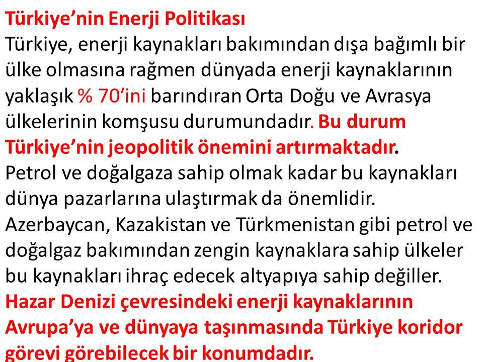 Türkiye'nin Enerji Politikası Türkiye, enerji kaynakları bakımından dışa bağımlı bir ülke olmasına rağmen dünyada enerji kaynaklarının yaklaşık % 70′ini barındıran Orta Doğu ve Avrasya ülkelerinin komşusu durumundadır.