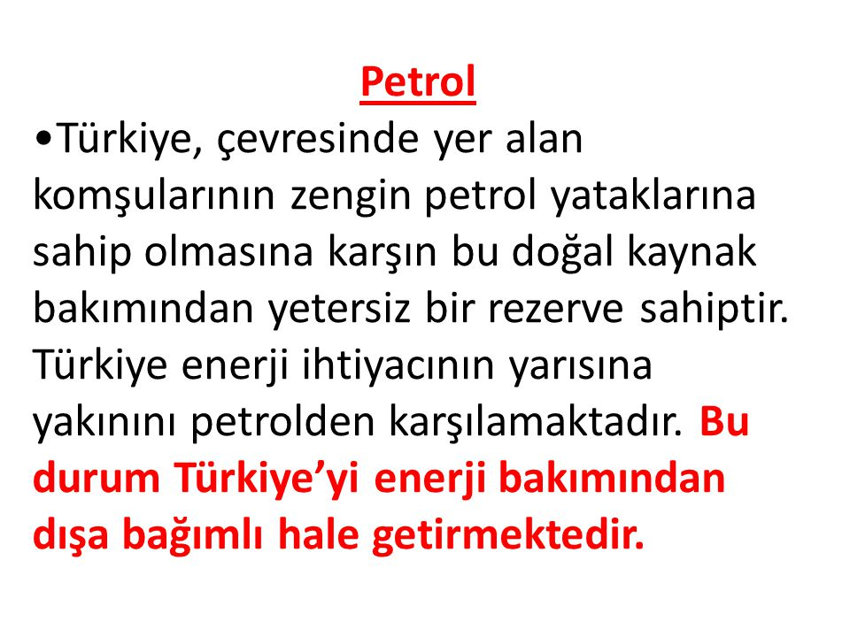 Petrol Türkiye, çevresinde yer alan komşularının zengin petrol yataklarına sahip olmasına karşın bu doğal kaynak bakımından yetersiz bir rezerve sahiptir.