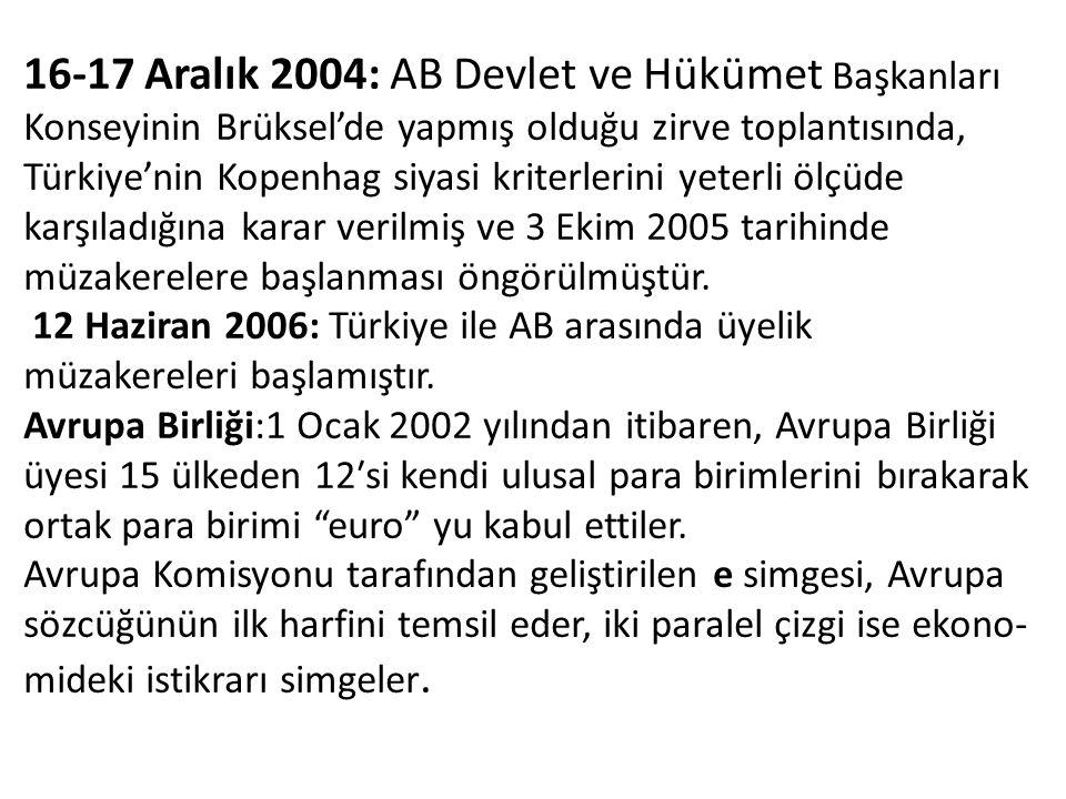 16-17 Aralık 2004: AB Devlet ve Hükümet Başkanları Konseyinin Brüksel'de yapmış olduğu zirve toplantısında, Türkiye'nin Kopenhag siyasi kriterlerini yeterli ölçüde karşıladığına karar verilmiş ve 3 Ekim 2005 tarihinde müzakerelere başlanması öngörülmüştür.
