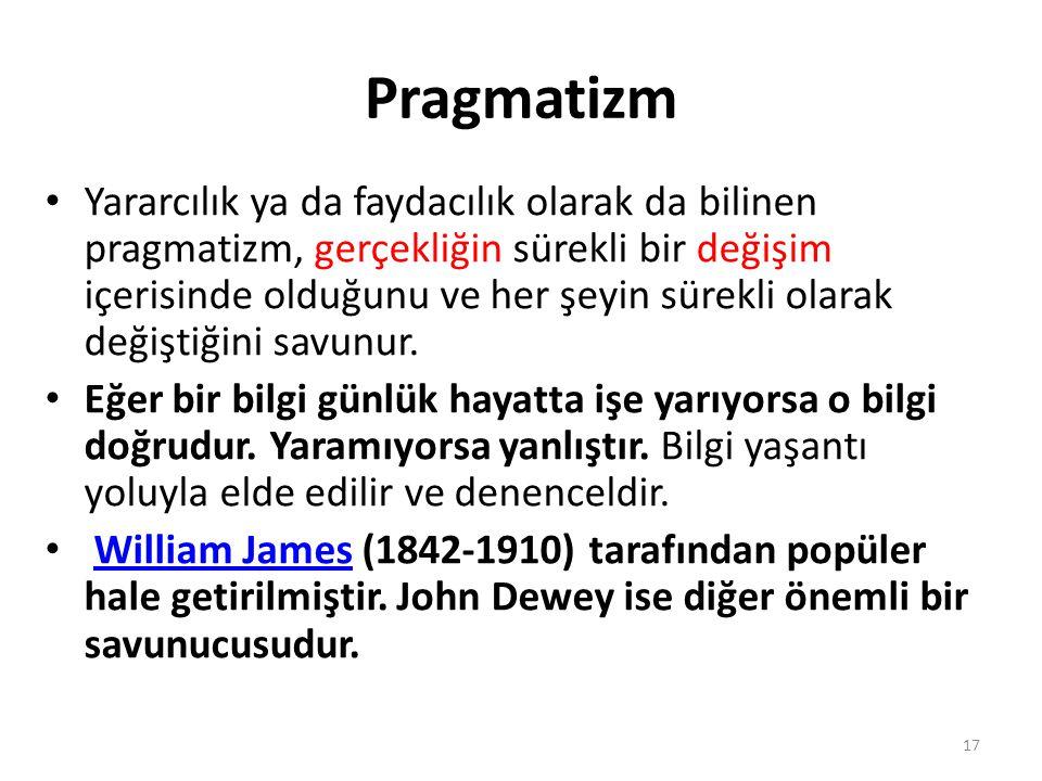Pragmatizm Yararcılık ya da faydacılık olarak da bilinen pragmatizm, gerçekliğin sürekli bir değişim içerisinde olduğunu ve her şeyin sürekli olarak değiştiğini savunur.