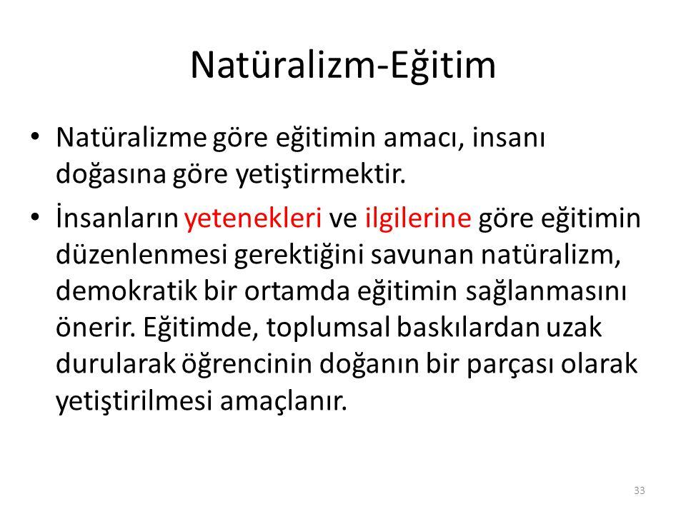 Natüralizm-Eğitim Natüralizme göre eğitimin amacı, insanı doğasına göre yetiştirmektir. İnsanların yetenekleri ve ilgilerine göre eğitimin düzenlenmes