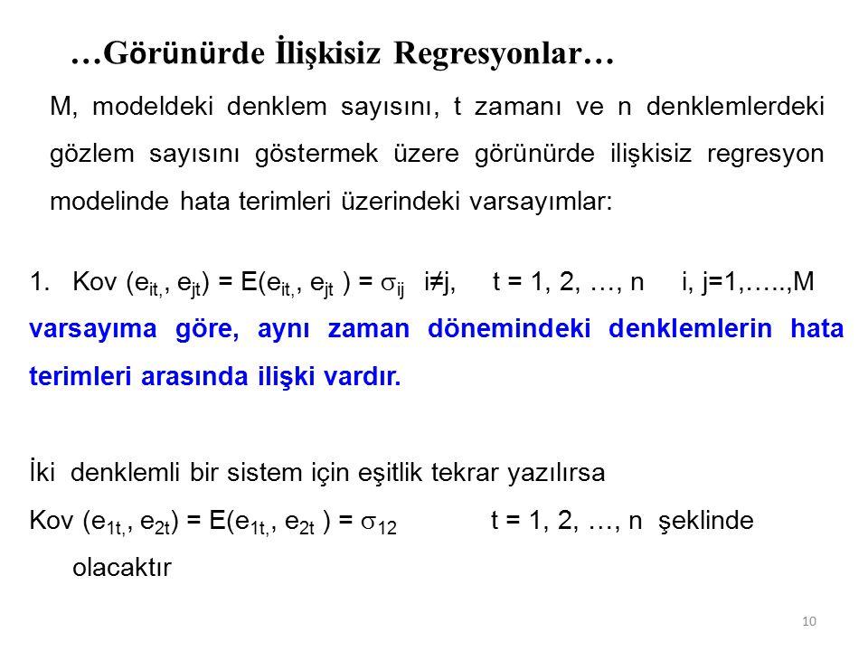 …G ö r ü n ü rde İlişkisiz Regresyonlar… M, modeldeki denklem sayısını, t zamanı ve n denklemlerdeki gözlem sayısını göstermek üzere görünürde ilişkisiz regresyon modelinde hata terimleri üzerindeki varsayımlar: 1.Kov (e it,, e jt ) = E(e it,, e jt ) =  ij i≠j, t = 1, 2, …, n i, j=1,…..,M varsayıma göre, aynı zaman dönemindeki denklemlerin hata terimleri arasında ilişki vardır.