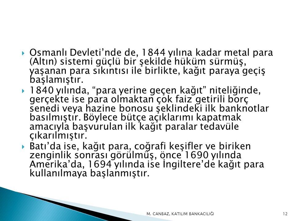  Osmanlı Devleti'nde de, 1844 yılına kadar metal para (Altın) sistemi güçlü bir şekilde hüküm sürmüş, yaşanan para sıkıntısı ile birlikte, kağıt paraya geçiş başlamıştır.