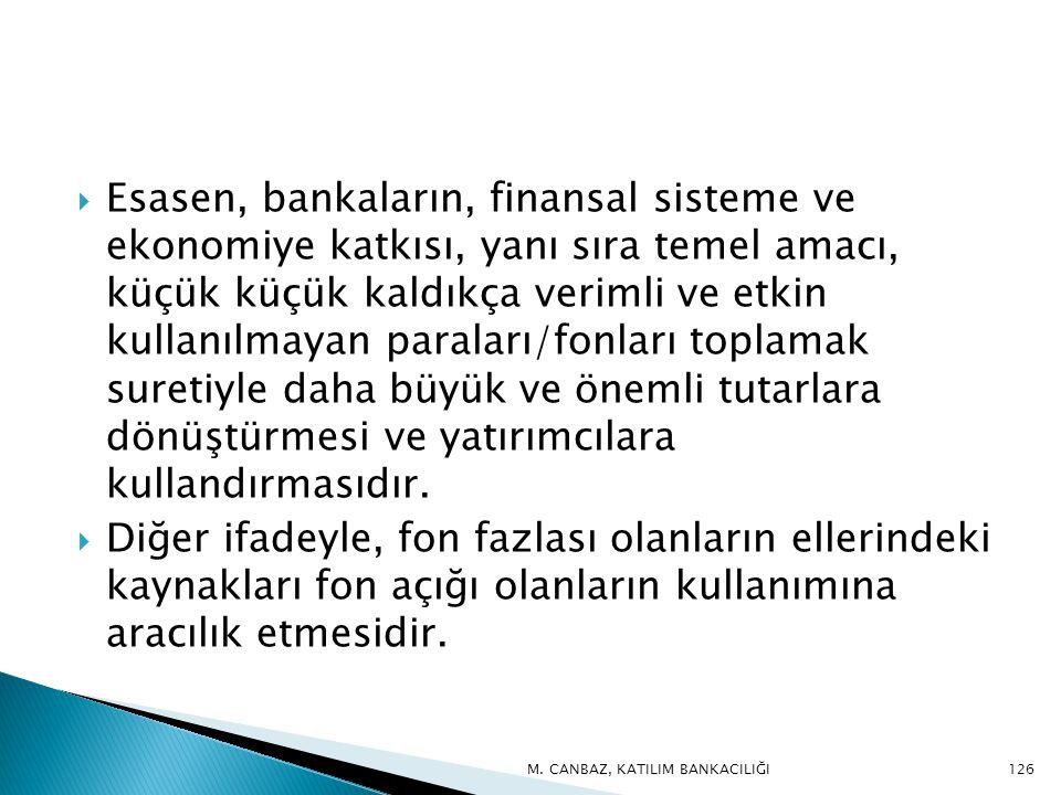  Esasen, bankaların, finansal sisteme ve ekonomiye katkısı, yanı sıra temel amacı, küçük küçük kaldıkça verimli ve etkin kullanılmayan paraları/fonları toplamak suretiyle daha büyük ve önemli tutarlara dönüştürmesi ve yatırımcılara kullandırmasıdır.
