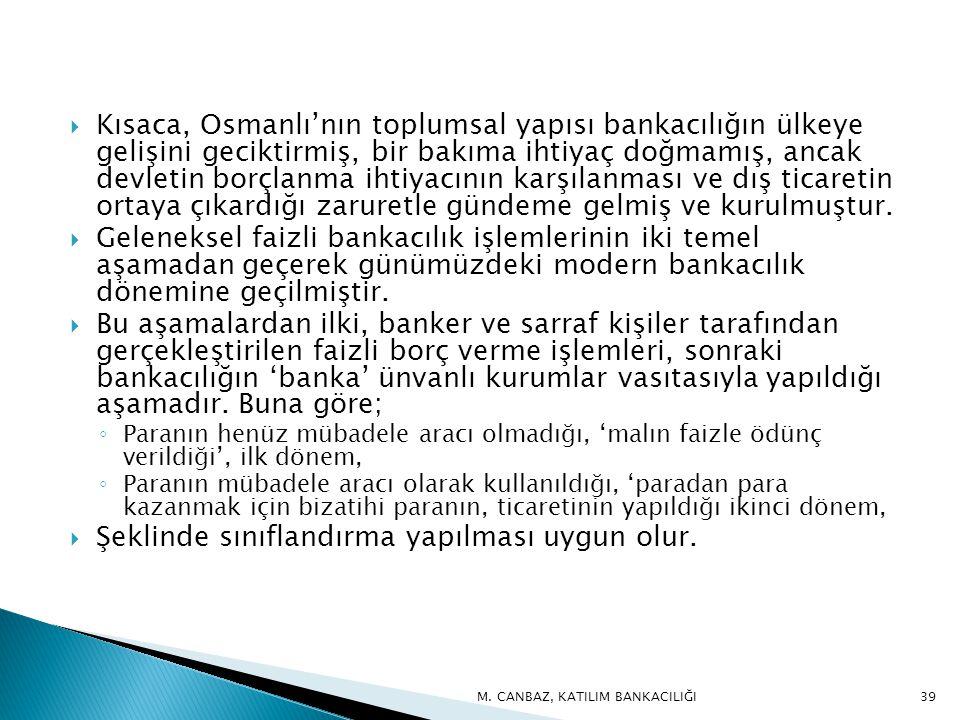 Kısaca, Osmanlı'nın toplumsal yapısı bankacılığın ülkeye gelişini geciktirmiş, bir bakıma ihtiyaç doğmamış, ancak devletin borçlanma ihtiyacının karşılanması ve dış ticaretin ortaya çıkardığı zaruretle gündeme gelmiş ve kurulmuştur.