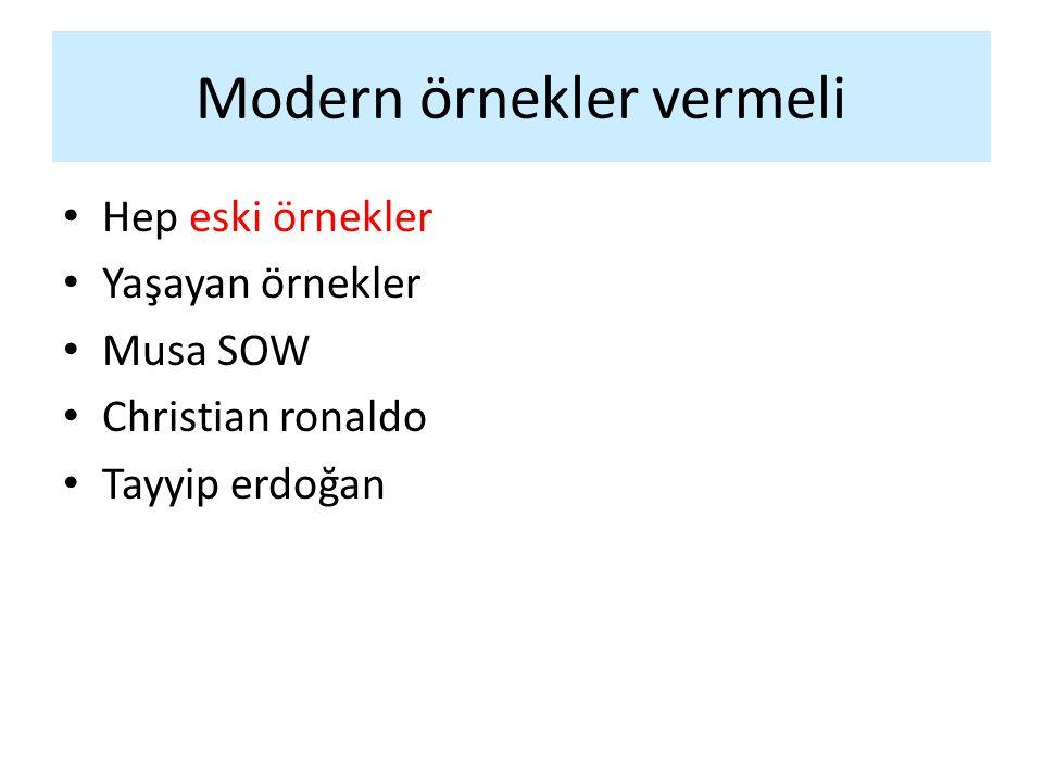 Modern örnekler vermeli Hep eski örnekler Yaşayan örnekler Musa SOW Christian ronaldo Tayyip erdoğan