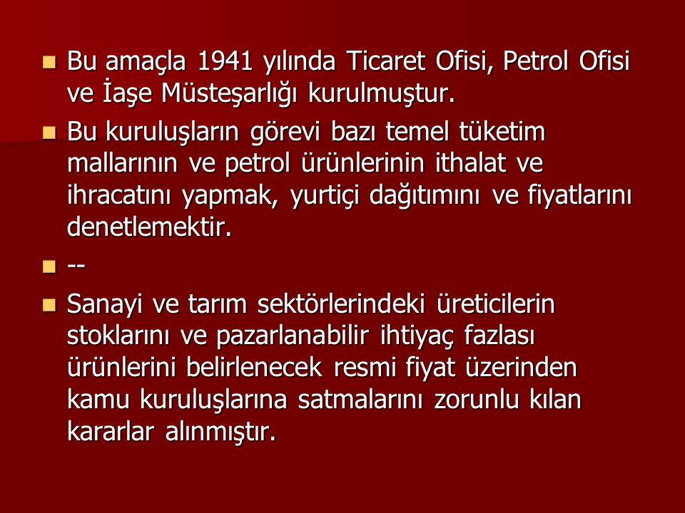 Bu amaçla 1941 yılında Ticaret Ofisi, Petrol Ofisi ve İaşe Müsteşarlığı kurulmuştur. Bu amaçla 1941 yılında Ticaret Ofisi, Petrol Ofisi ve İaşe Müsteş