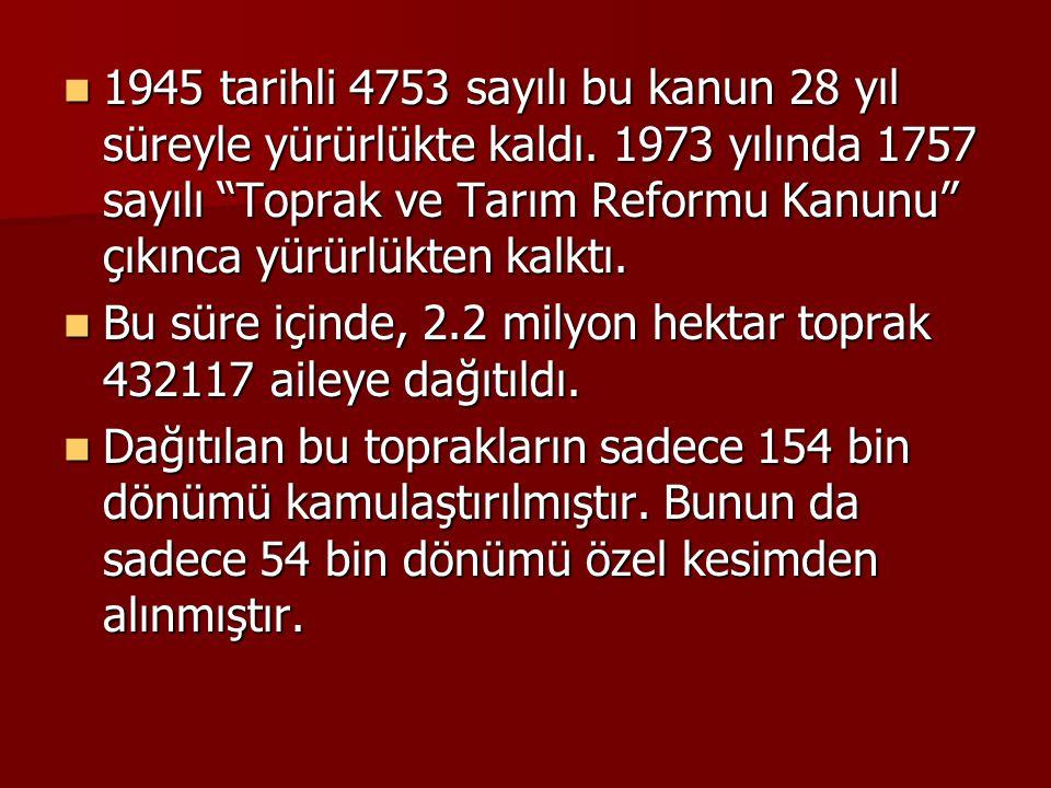 """1945 tarihli 4753 sayılı bu kanun 28 yıl süreyle yürürlükte kaldı. 1973 yılında 1757 sayılı """"Toprak ve Tarım Reformu Kanunu"""" çıkınca yürürlükten kalkt"""