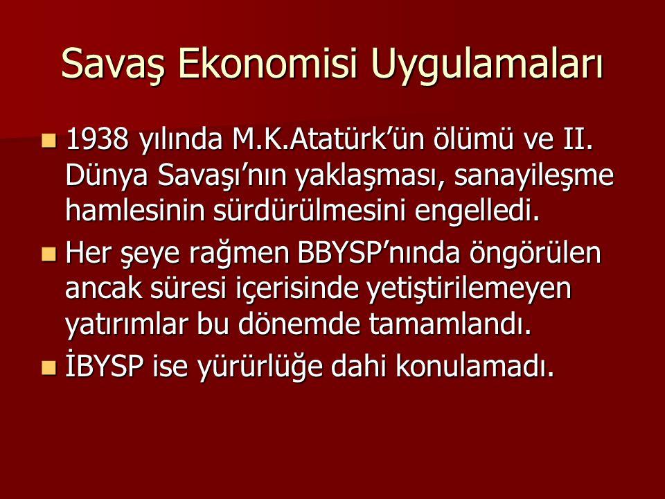 Savaş Ekonomisi Uygulamaları 1938 yılında M.K.Atatürk'ün ölümü ve II. Dünya Savaşı'nın yaklaşması, sanayileşme hamlesinin sürdürülmesini engelledi. 19