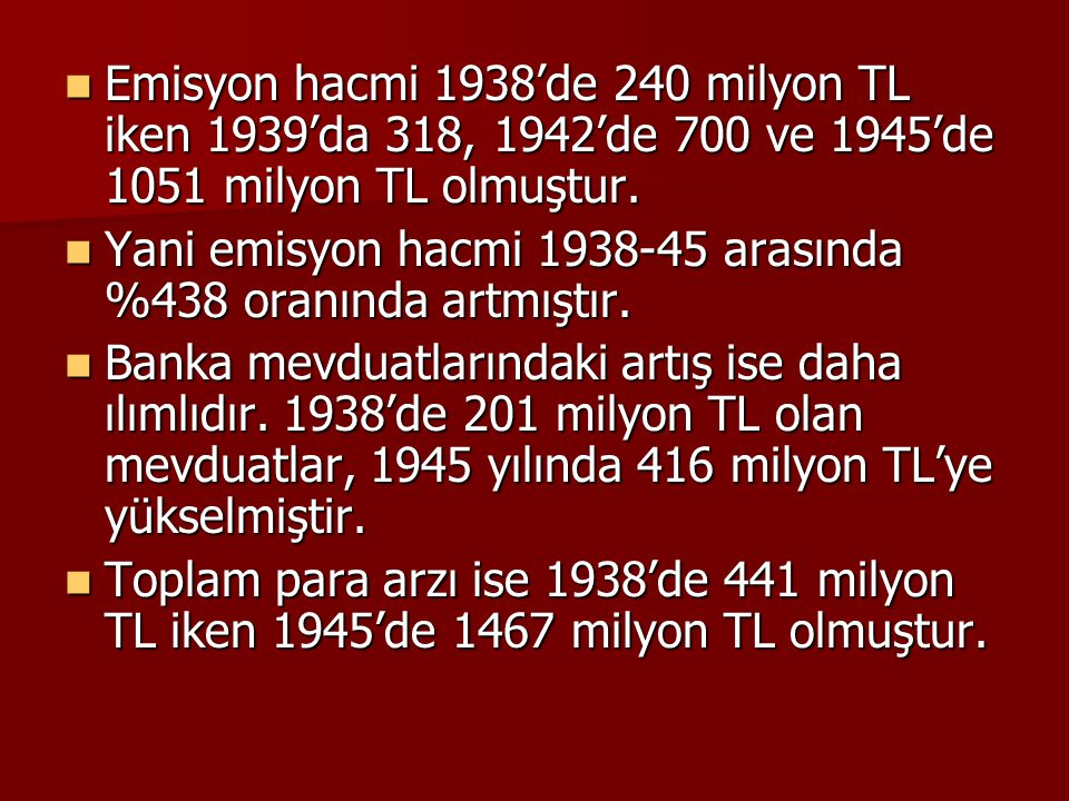Emisyon hacmi 1938'de 240 milyon TL iken 1939'da 318, 1942'de 700 ve 1945'de 1051 milyon TL olmuştur. Emisyon hacmi 1938'de 240 milyon TL iken 1939'da