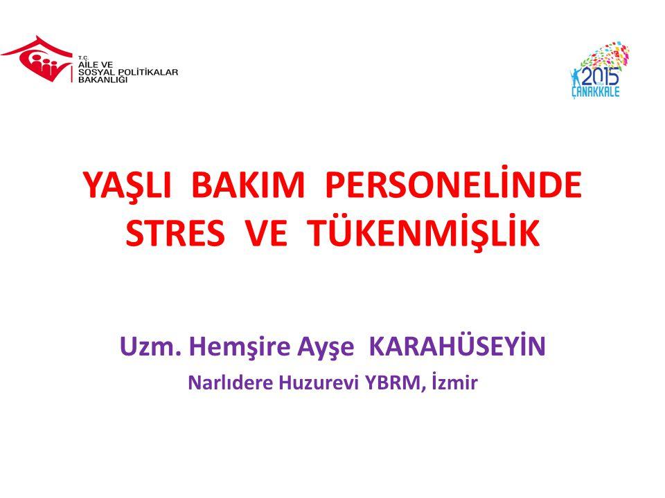 YAŞLI BAKIM PERSONELİNDE STRES VE TÜKENMİŞLİK Uzm. Hemşire Ayşe KARAHÜSEYİN Narlıdere Huzurevi YBRM, İzmir