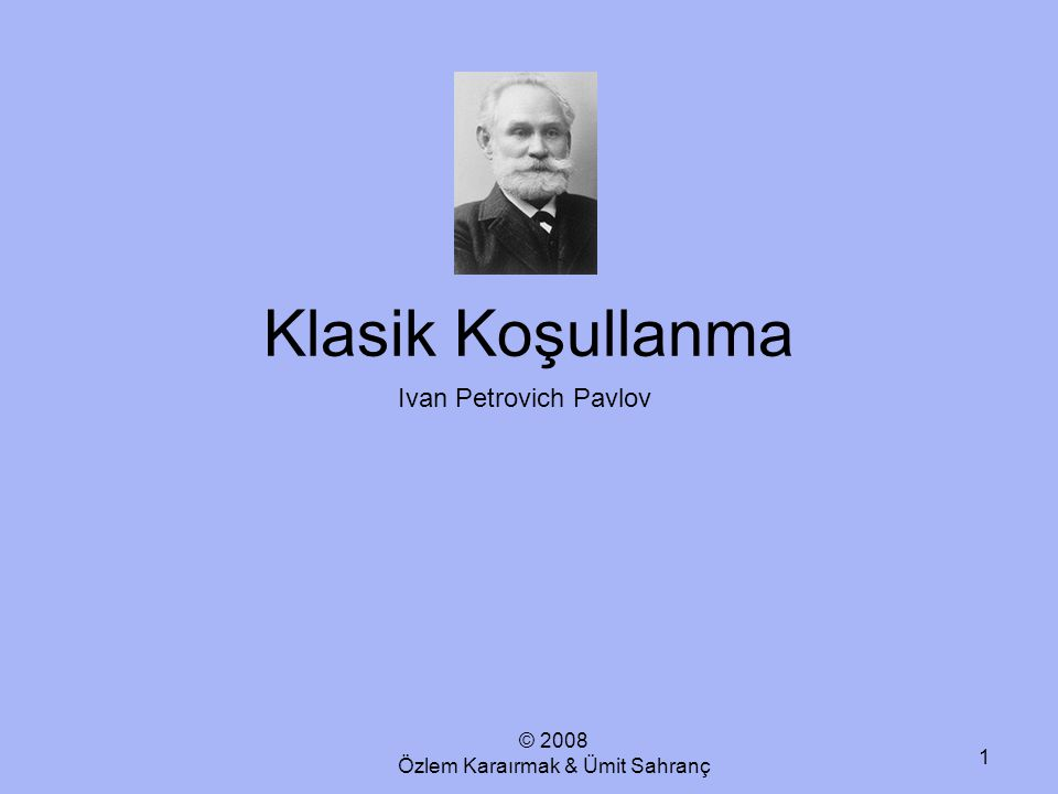 © 2008 Özlem Karaırmak & Ümit Sahranç 1 Klasik Koşullanma Ivan Petrovich Pavlov