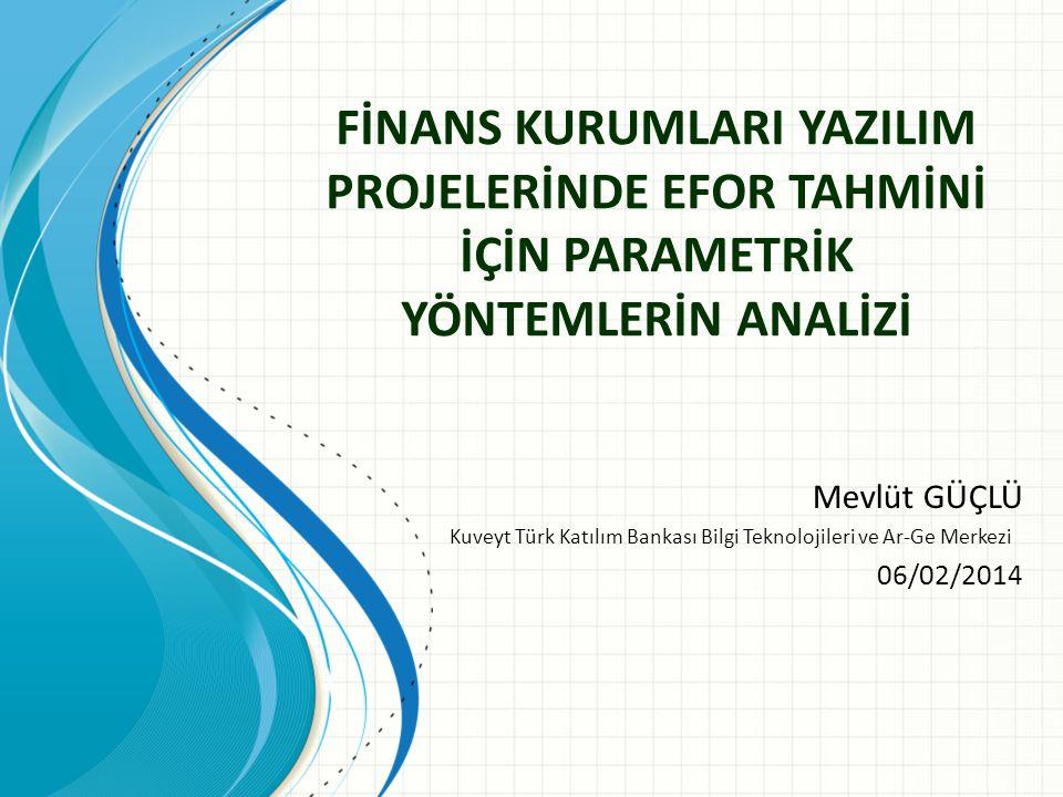 FİNANS KURUMLARI YAZILIM PROJELERİNDE EFOR TAHMİNİ İÇİN PARAMETRİK YÖNTEMLERİN ANALİZİ Mevlüt GÜÇLÜ Kuveyt Türk Katılım Bankası Bilgi Teknolojileri ve Ar-Ge Merkezi 06/02/2014