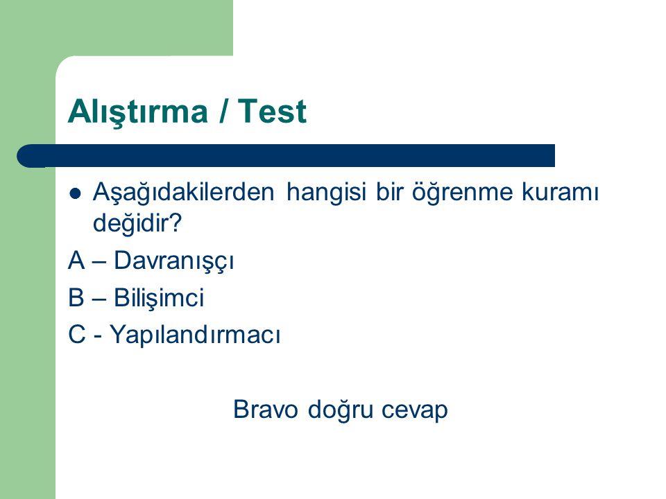 Alıştırma / Test Aşağıdakilerden hangisi bir öğrenme kuramı değildir? A – DavranışçıDavranışçı B – BilişimciBilişimci C - Yapılandırmacı Atma, Atma. D