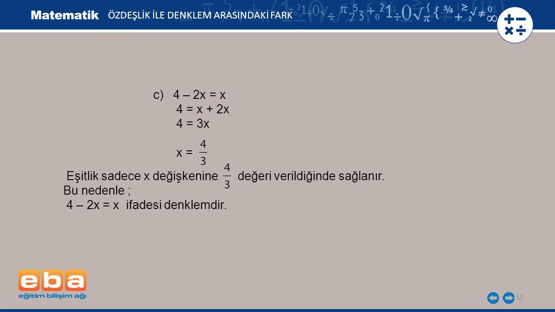 10 ÖZDEŞLİK İLE DENKLEM ARASINDAKİ FARK c) 4 – 2x = x 4 = x + 2x 4 = 3x x = Eşitlik sadece x değişkenine değeri verildiğinde sağlanır. Bu nedenle ; 4