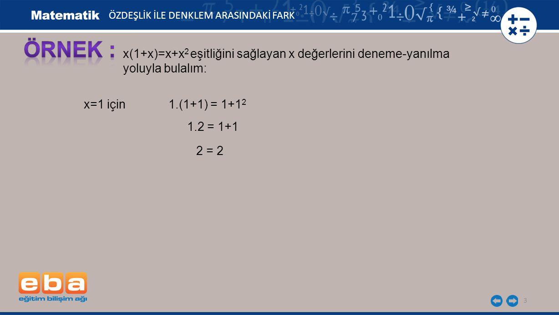 3 ÖZDEŞLİK İLE DENKLEM ARASINDAKİ FARK x(1+x)=x+x 2 eşitliğini sağlayan x değerlerini deneme-yanılma yoluyla bulalım: x=1 için 1.(1+1) = 1+1 2 1.2 = 1