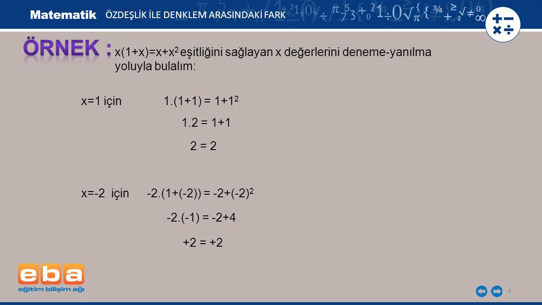 4 ÖZDEŞLİK İLE DENKLEM ARASINDAKİ FARK x(1+x)=x+x 2 eşitliğini sağlayan x değerlerini deneme-yanılma yoluyla bulalım: x=1 için 1.(1+1) = 1+1 2 1.2 = 1