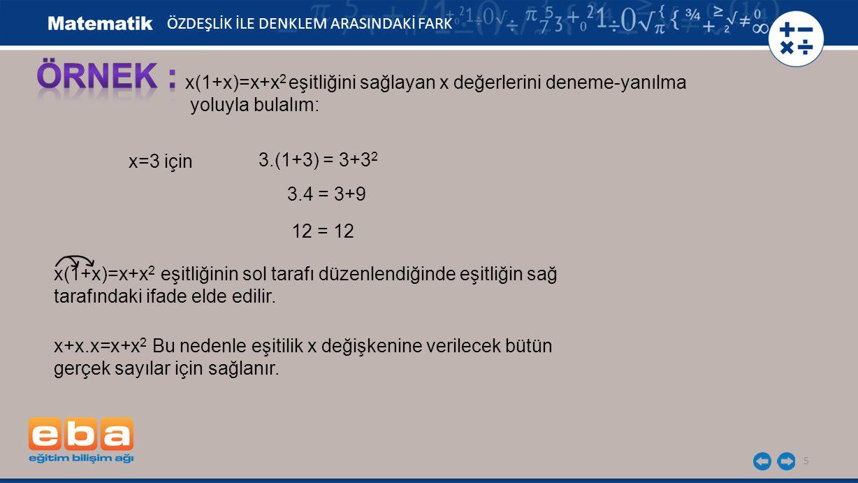 5 ÖZDEŞLİK İLE DENKLEM ARASINDAKİ FARK x(1+x)=x+x 2 eşitliğini sağlayan x değerlerini deneme-yanılma yoluyla bulalım: x=3 için 3.(1+3) = 3+3 2 3.4 = 3