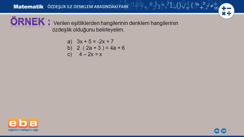 7 ÖZDEŞLİK İLE DENKLEM ARASINDAKİ FARK Verilen eşitliklerden hangilerinin denklem hangilerinin özdeşlik olduğunu belirleyelim. a)3x + 5 = -2x + 7 b)2.