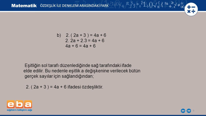 9 ÖZDEŞLİK İLE DENKLEM ARASINDAKİ FARK b) 2. ( 2a + 3 ) = 4a + 6 2. 2a + 2.3 = 4a + 6 4a + 6 = 4a + 6 Eşitliğin sol tarafı düzenlediğinde sağ tarafınd