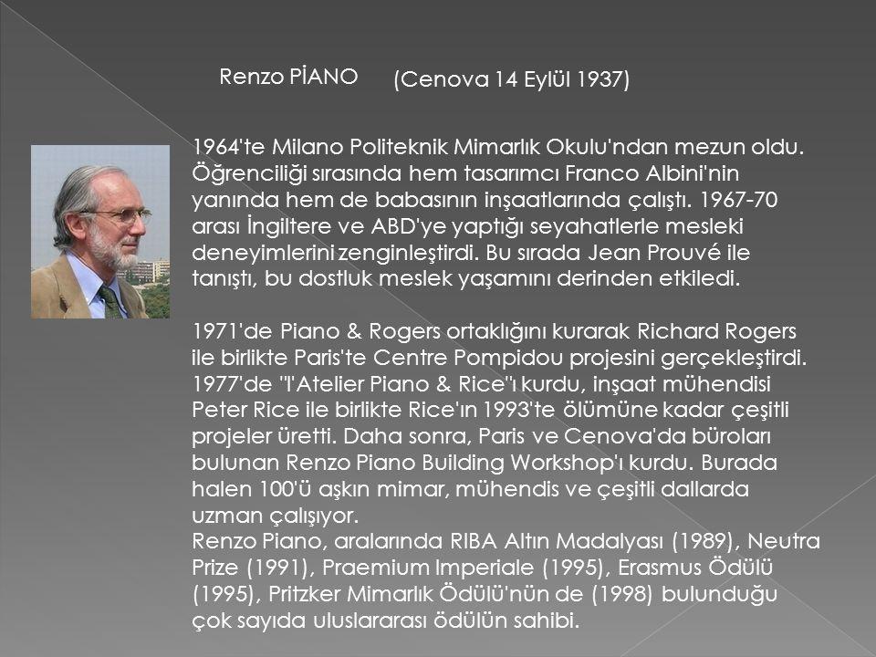 Renzo PİANO (Cenova 14 Eylül 1937) 1964'te Milano Politeknik Mimarlık Okulu'ndan mezun oldu. Öğrenciliği sırasında hem tasarımcı Franco Albini'nin yan