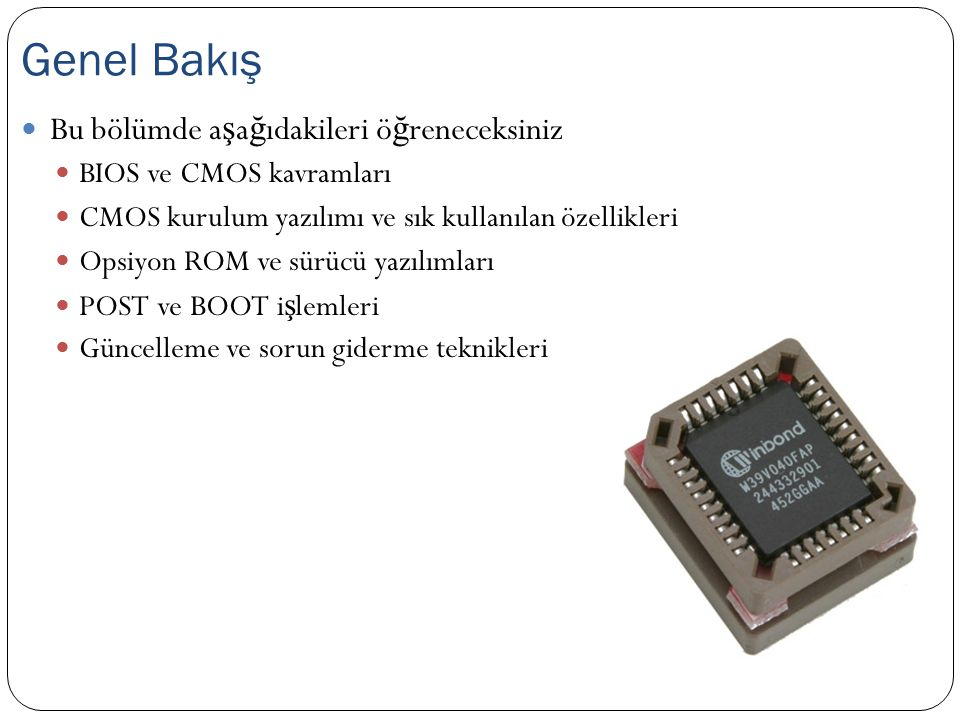 Basic Input/Output System - Temel Girdi/Çıktı Sistemi Anakart üzerindeki aygıtları birbirine tanıtır Yollar sadece fiziksel ba ğ lantı sunar Donanımlar kendilerine gelen verileri anlamlandırmaya çalı ş ır BIOS hangi donanımın nerde oldu ğ unu herkese söyler CPU ve aygıt haberle ş mesi ile ilgili yazılımlardan olu ş ur Bios, EEPROM yapıdadır Bilgisayar çalı ş masa da yazılımlar silinmez EEPROM: Electrically Erasable Programmable ReadOnly Memory Sistemin açılmasından sonra aygıt haberle ş me i ş lemlerini i ş letim sistemine devreder BIOS Nedir.