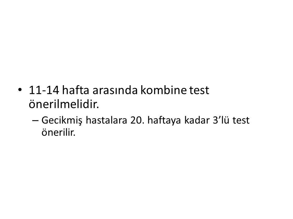 11-14 hafta arasında kombine test önerilmelidir.– Gecikmiş hastalara 20.