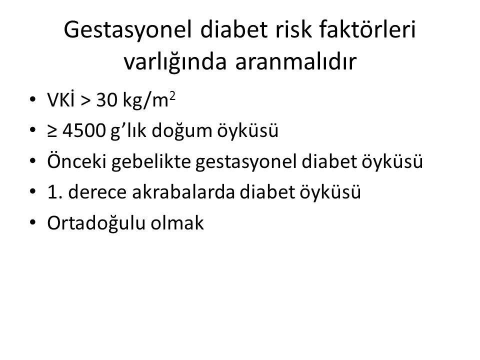 Gestasyonel diabet risk faktörleri varlığında aranmalıdır VKİ > 30 kg/m 2 ≥ 4500 g'lık doğum öyküsü Önceki gebelikte gestasyonel diabet öyküsü 1.