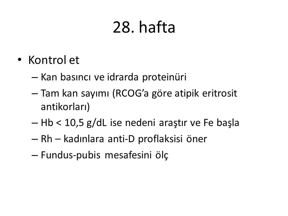 28. hafta Kontrol et – Kan basıncı ve idrarda proteinüri – Tam kan sayımı (RCOG'a göre atipik eritrosit antikorları) – Hb < 10,5 g/dL ise nedeni araşt