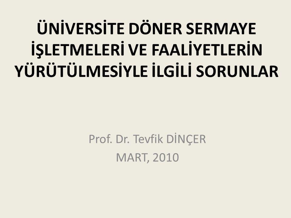 ÜNİVERSİTE DÖNER SERMAYE İŞLETMELERİ VE FAALİYETLERİN YÜRÜTÜLMESİYLE İLGİLİ SORUNLAR Prof. Dr. Tevfik DİNÇER MART, 2010