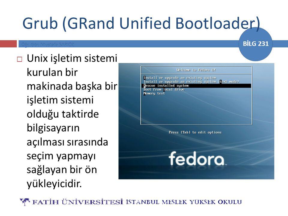 BİLG 231 Grub (GRand Unified Bootloader)  Unix işletim sistemi kurulan bir makinada başka bir işletim sistemi olduğu taktirde bilgisayarın açılması sırasında seçim yapmayı sağlayan bir ön yükleyicidir.