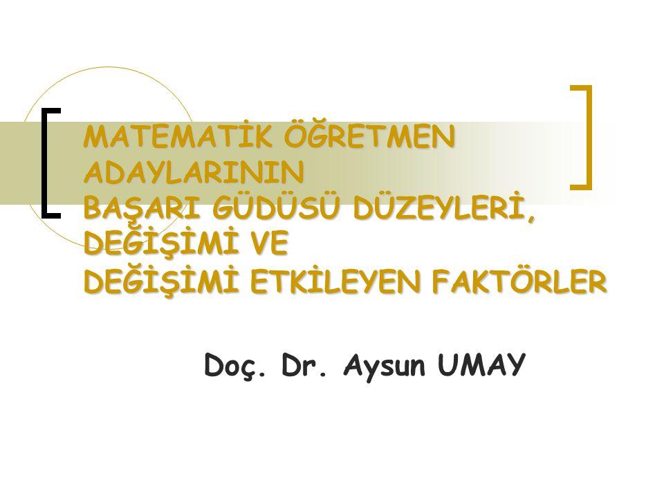MATEMATİK ÖĞRETMEN ADAYLARININ BAŞARI GÜDÜSÜ DÜZEYLERİ, DEĞİŞİMİ VE DEĞİŞİMİ ETKİLEYEN FAKTÖRLER Doç. Dr. Aysun UMAY