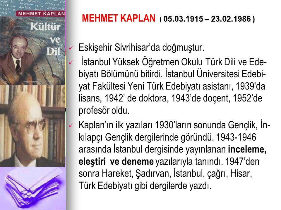 05.03.1915 – 23.02.1986 ) MEHMET KAPLAN ( 05.03.1915 – 23.02.1986 ) Eskişehir Sivrihisar'da doğmuştur. İstanbul Yüksek Öğretmen Okulu Türk Dili ve Ede