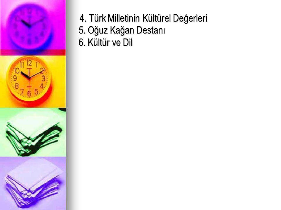 4. Türk Milletinin Kültürel Değerleri 5. Oğuz Kağan Destanı 6. Kültür ve Dil 4. Türk Milletinin Kültürel Değerleri 5. Oğuz Kağan Destanı 6. Kültür ve