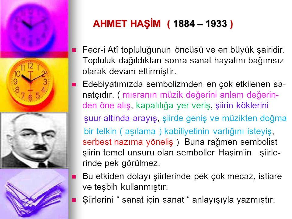 AHMET HAŞİM ( 1884 – 1933 ) AHMET HAŞİM ( 1884 – 1933 ) Fecr-i Atî topluluğunun öncüsü ve en büyük şairidir. Topluluk dağıldıktan sonra sanat hayatını