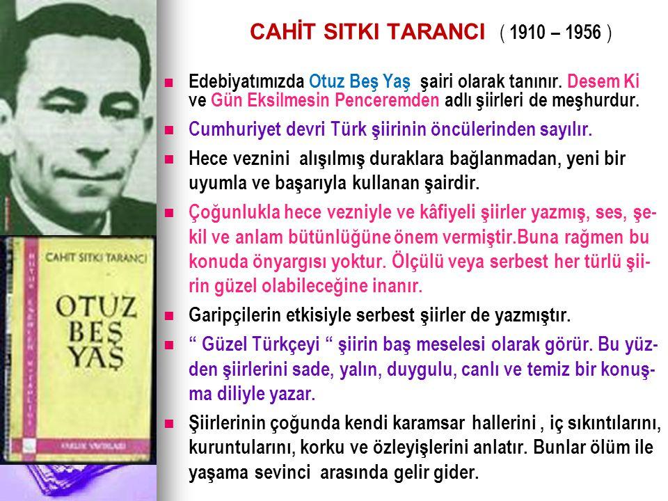 CAHİT SITKI TARANCI ( 1910 – 1956 ) Edebiyatımızda Otuz Beş Yaş şairi olarak tanınır. Desem Ki ve Gün Eksilmesin Penceremden adlı şiirleri de meşhurdu